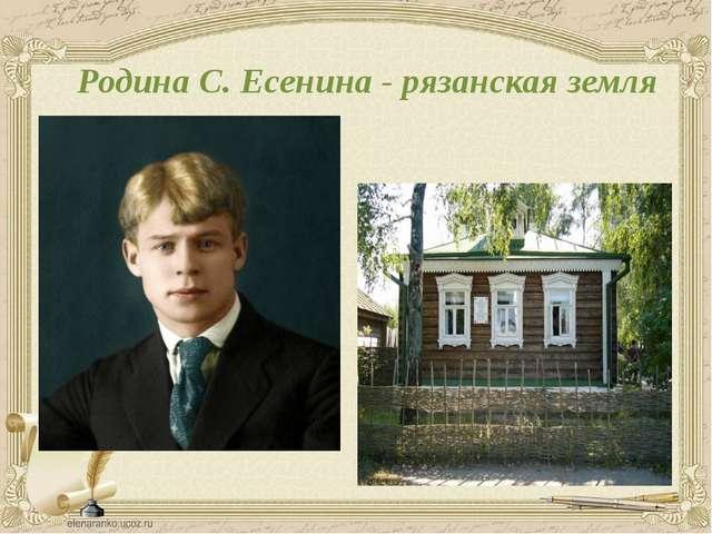 Родина С. Есенина - рязанская земля