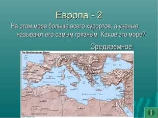 Европа - 2 На этом море больше всего курортов, а ученые называют его самым гр
