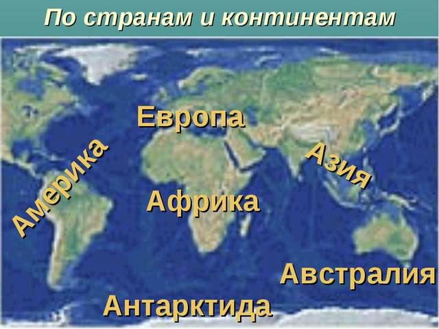 По странам и континентам Европа Азия Америка Африка Австралия Антарктида