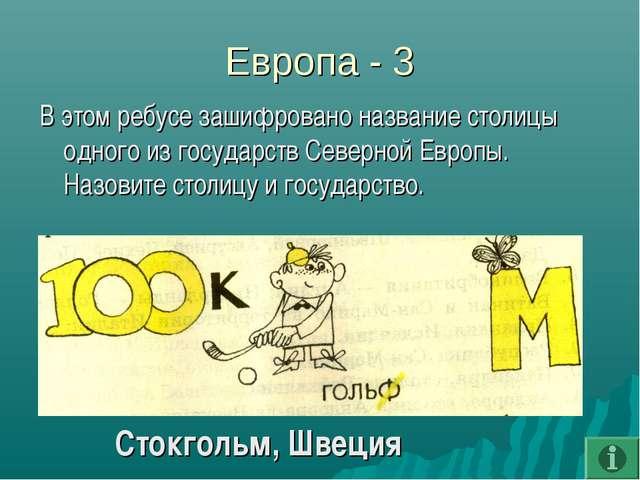 Европа - 3 В этом ребусе зашифровано название столицы одного из государств Се...