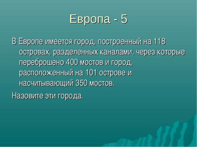 Европа - 5 В Европе имеется город, построенный на 118 островах, разделенных к...