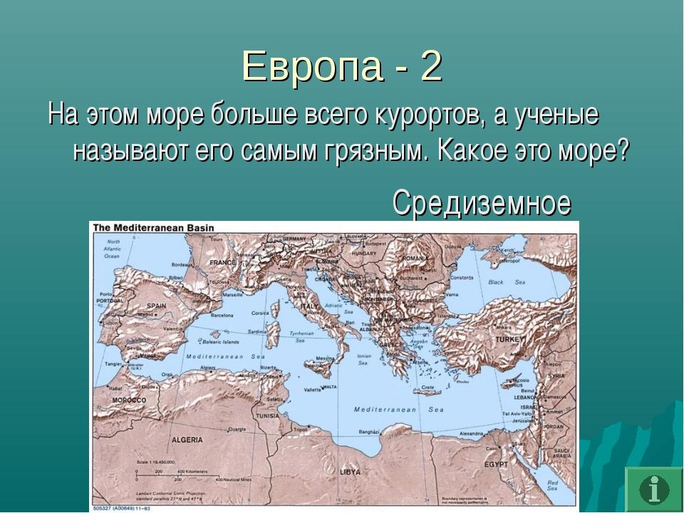 Европа - 2 На этом море больше всего курортов, а ученые называют его самым гр...