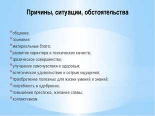 Причины, ситуации, обстоятельства общение; познание: материальные блага; разв