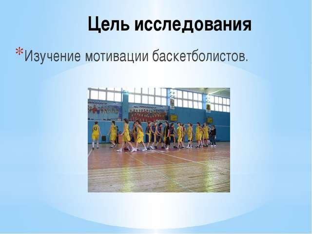 Цель исследования Изучение мотивации баскетболистов.