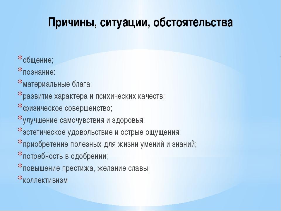 Причины, ситуации, обстоятельства общение; познание: материальные блага; разв...
