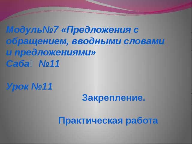 Модуль№7 «Предложения с обращением, вводными словами и предложениями» Сабақ №...