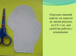 Отрезаем лишний картон, не дорезая до линии рисунка на 0,5-1 см. для удобства