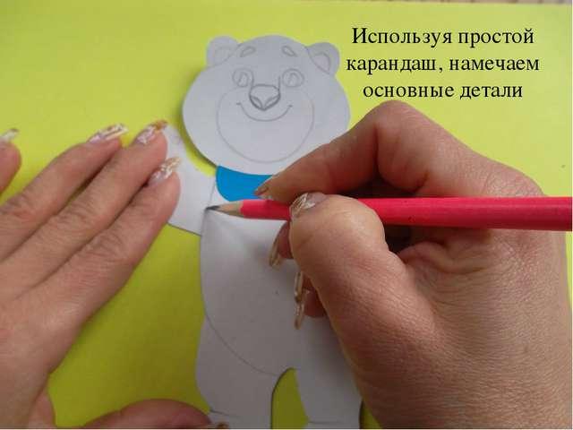 Используя простой карандаш, намечаем основные детали