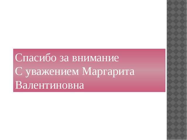 Спасибо за внимание С уважением Маргарита Валентиновна