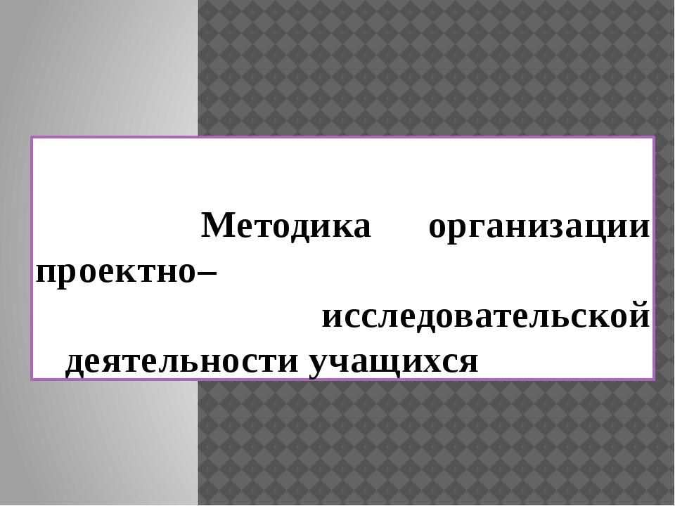 Методика организации проектно– исследовательской деятельности учащихся
