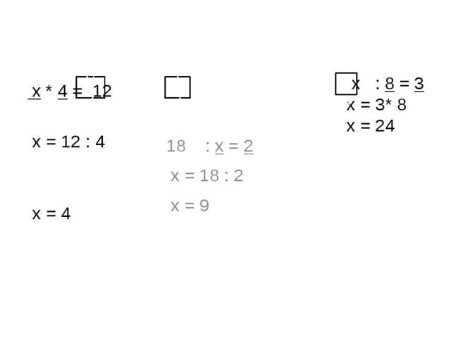 х * 4 = 12 х = 12 : 4 х = 4 18 : х = 2 х = 18 : 2 х = 9 х : 8 = 3 х = 3* 8 х...