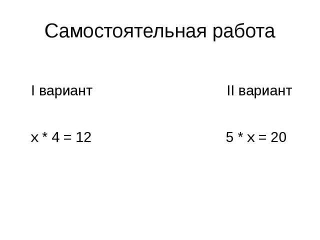 Самостоятельная работа I вариант II вариант х * 4 = 12 5 * х = 20