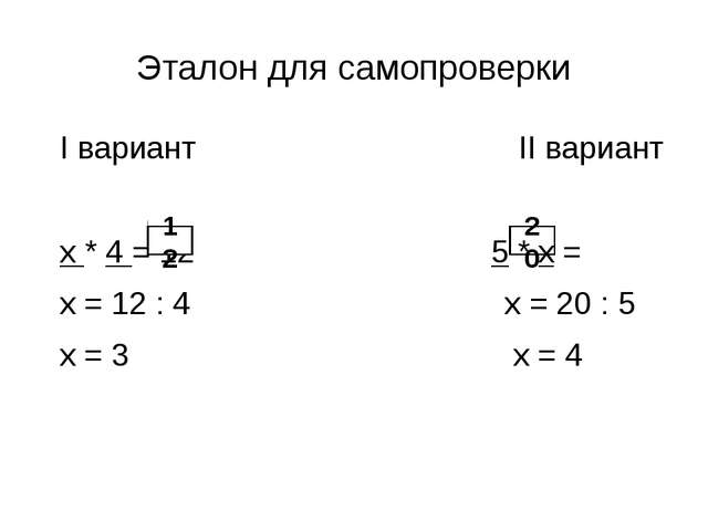 Эталон для самопроверки I вариант II вариант х * 4 = 12 5 * х = х = 12 : 4 х...