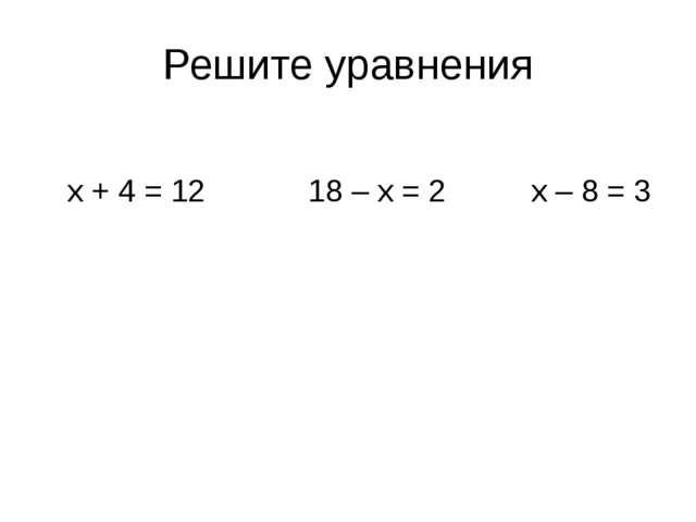 Решите уравнения х + 4 = 12 18 – х = 2 х – 8 = 3