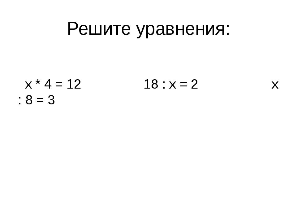 Решите уравнения: х * 4 = 12 18 : х = 2 х : 8 = 3