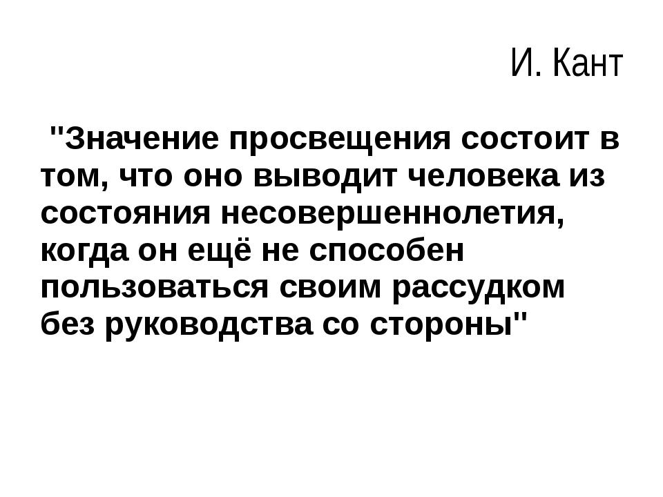 """И. Кант """"Значение просвещения состоит в том, что оно выводит человека из сост..."""