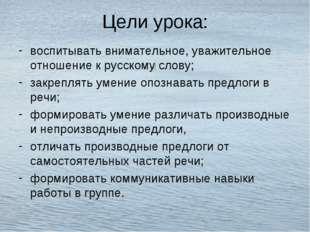 Цели урока: воспитывать внимательное, уважительное отношение к русскому слову