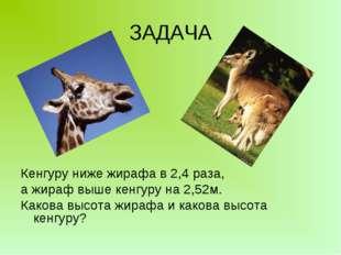 ЗАДАЧА Кенгуру ниже жирафа в 2,4 раза, а жираф выше кенгуру на 2,52м. Какова