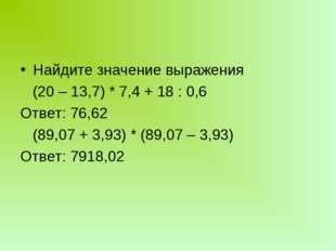 Найдите значение выражения (20 – 13,7) * 7,4 + 18 : 0,6 Ответ: 76,62 (89,07 +