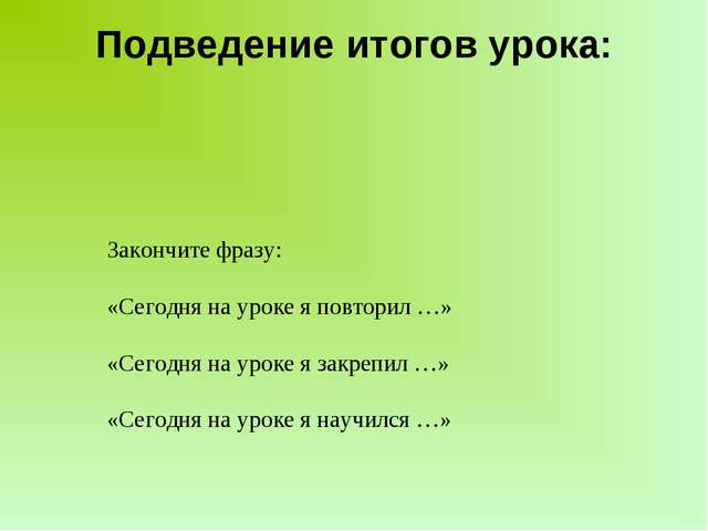 Подведение итогов урока: Закончите фразу: «Сегодня на уроке я повторил …» «Се...