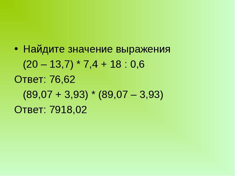 Найдите значение выражения (20 – 13,7) * 7,4 + 18 : 0,6 Ответ: 76,62 (89,07 +...