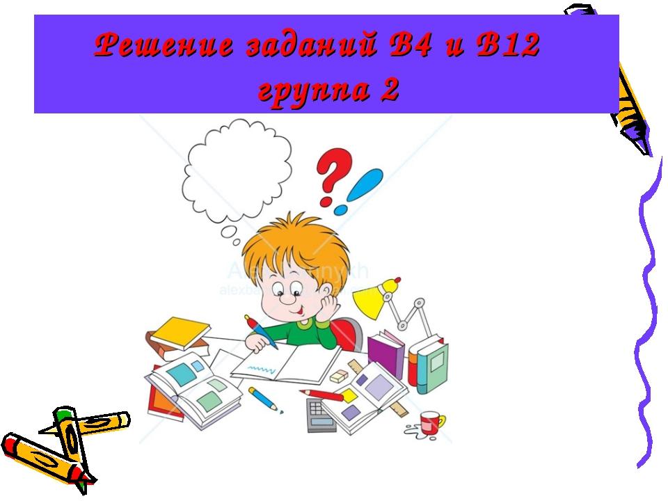 Решение заданий В4 и В12 группа 2