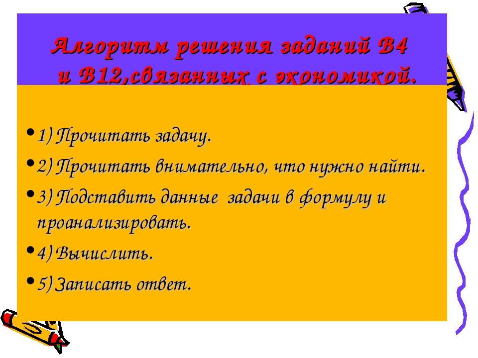 Алгоритм решения заданий В4 и В12,связанных с экономикой. 1) Прочитать задачу...