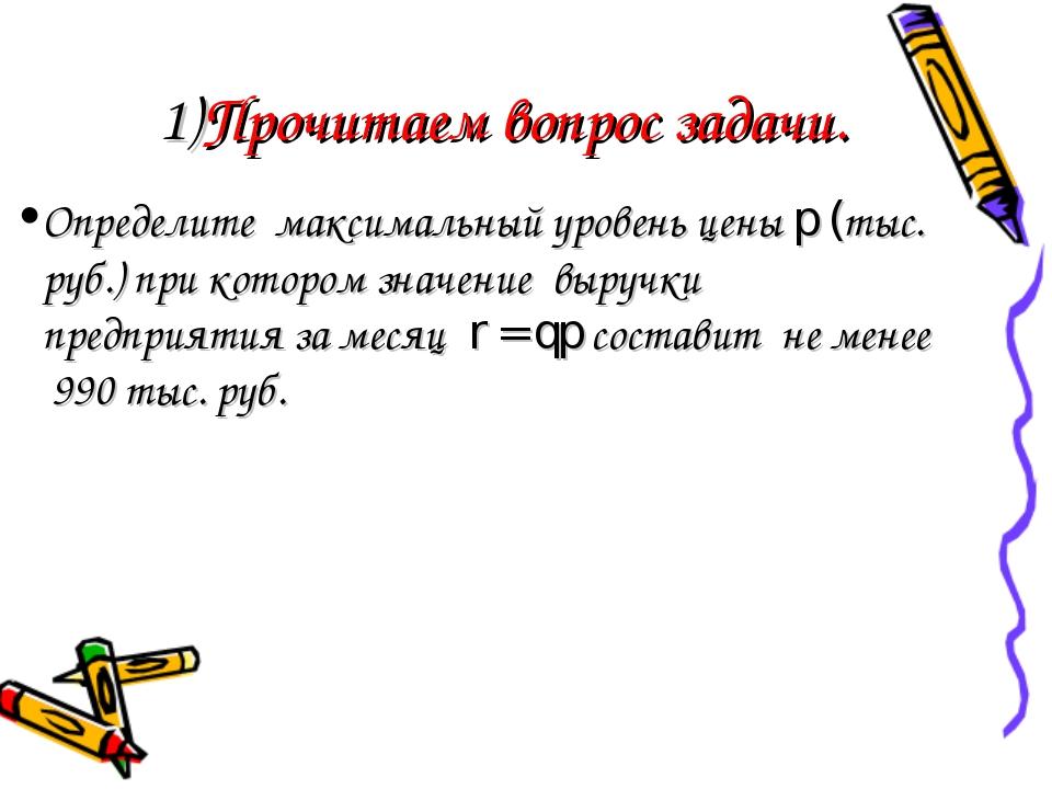 1)Прочитаем вопрос задачи. Определите максимальный уровень цены p (тыс. руб....