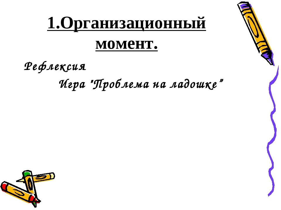 """1.Организационный момент. Рефлексия Игра """"Проблема на ладошке"""""""