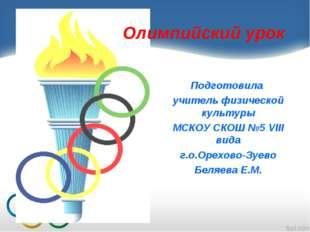 Олимпийский урок Подготовила учитель физической культуры МСКОУ СКОШ №5 VIII в