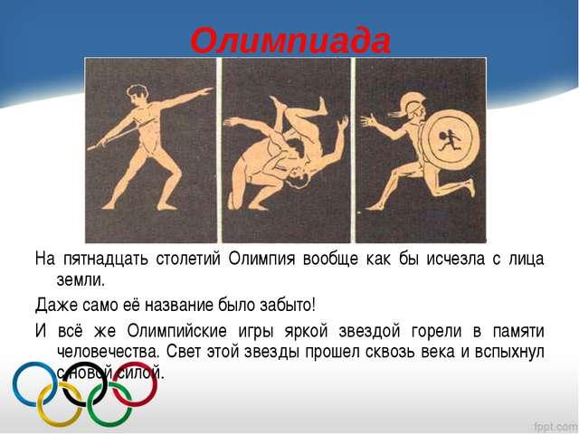 Олимпиада На пятнадцать столетий Олимпия вообще как бы исчезла с лица земли....