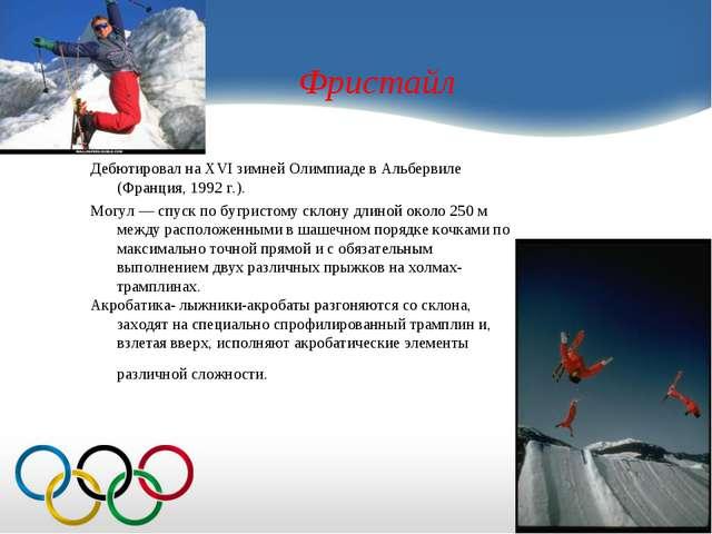 Фристайл Дебютировал на XVI зимней Олимпиаде в Альбервиле (Франция, 1992 г.)....
