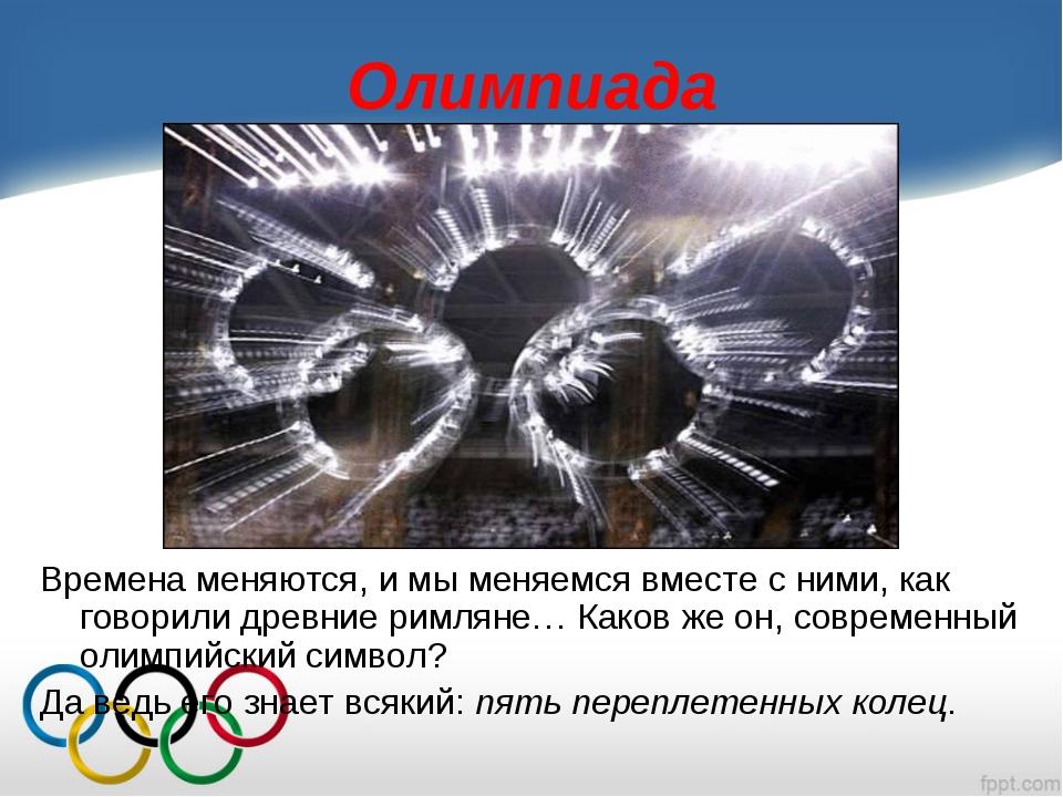 Олимпиада Времена меняются, и мы меняемся вместе с ними, как говорили древние...