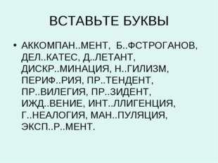 ВСТАВЬТЕ БУКВЫ АККОМПАН..МЕНТ, Б..ФСТРОГАНОВ, ДЕЛ..КАТЕС, Д..ЛЕТАНТ, ДИСКР..М