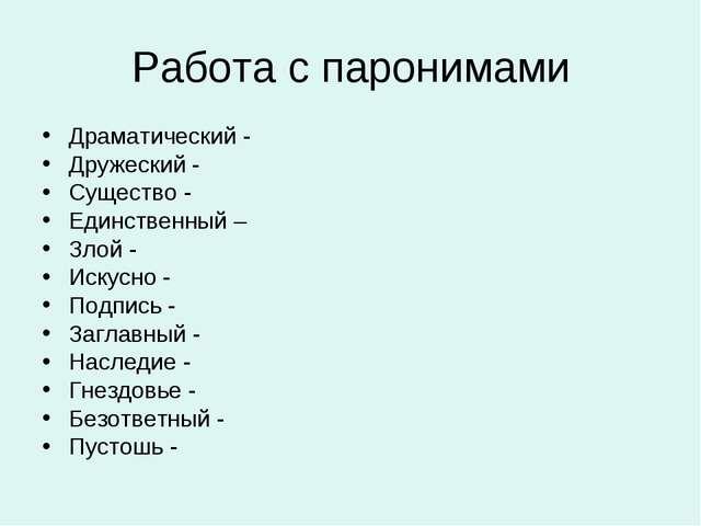 Работа с паронимами Драматический - Дружеский - Существо - Единственный – Зло...