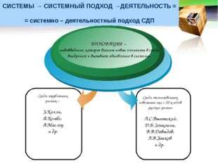 СИСТЕМЫ → СИСТЕМНЫЙ ПОДХОД →ДЕЯТЕЛЬНОСТЬ = = системно – деятельностный подход