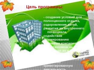 Цель программы: - создание условий для полноценного отдыха, оздоровления дете
