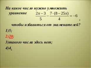 На какое число нужно умножить уравнение , чтобы избавиться от знаменателей? 5