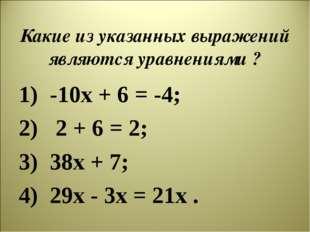 Какие из указанных выражений являются уравнениями ? -10х + 6 = -4; 2 + 6 = 2;