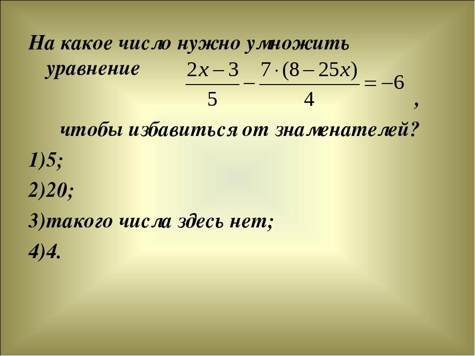 На какое число нужно умножить уравнение , чтобы избавиться от знаменателей? 5...