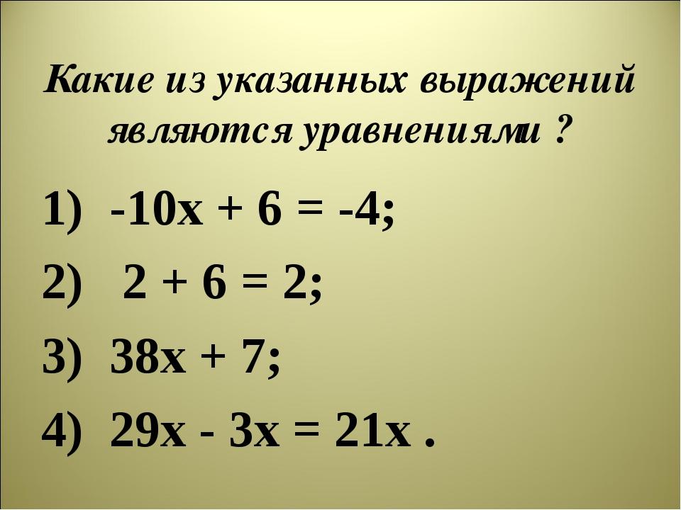 Какие из указанных выражений являются уравнениями ? -10х + 6 = -4; 2 + 6 = 2;...