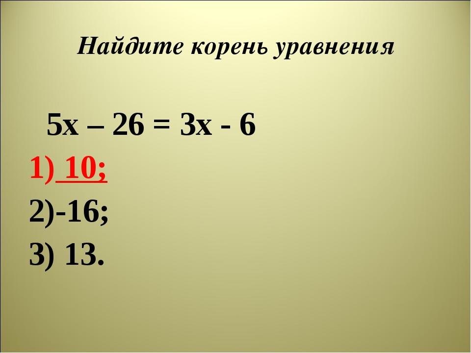 Найдите корень уравнения 5х – 26 = 3х - 6 10; -16; 13.