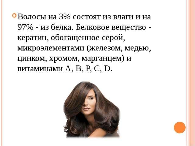 Волосы на 3% состоят из влаги и на 97% - из белка. Белковое вещество - керати...