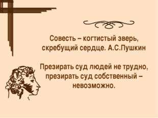 Совесть – когтистый зверь, скребущий сердце. А.С.Пушкин Презирать суд людей н