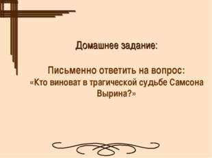Домашнее задание: Письменно ответить на вопрос: «Кто виноват в трагической с