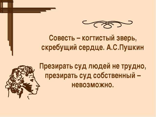 Совесть – когтистый зверь, скребущий сердце. А.С.Пушкин Презирать суд людей н...