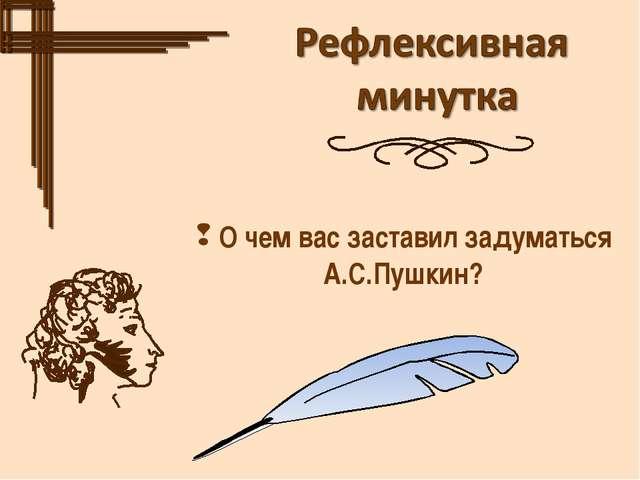 О чем вас заставил задуматься А.С.Пушкин?