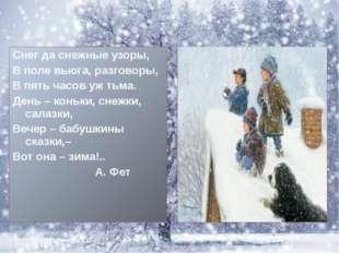 Снег да снежные узоры, В поле вьюга, разговоры, В пять часов уж тьма. День –