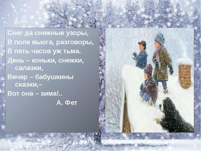 Снег да снежные узоры, В поле вьюга, разговоры, В пять часов уж тьма. День –...