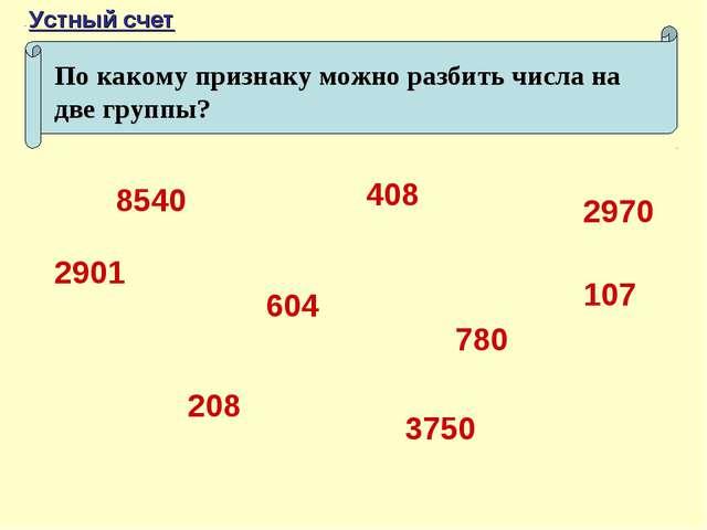 По какому признаку можно разбить числа на две группы? 208 780 3750 408 2970 6...